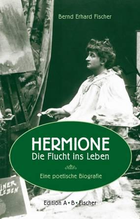 Bernd Erhard Fischer: Hermione – Die Flucht ins Leben. Eine poetische Biografie,  Edition A∙B∙Fischer